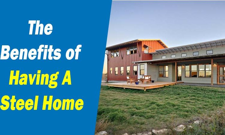 The Benefits of Having A Steel Home